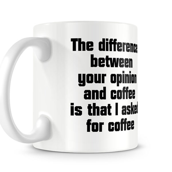 The difference between your opinion and coffee is that I asked for coffee